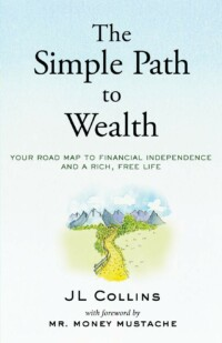 JL Collins - The Simple Path to Wealth: our road map to financial independence and a rich, free life