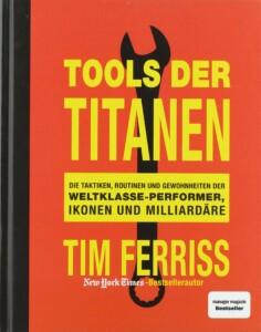 Timothy Ferris - Tools der Titanen: Die Taktiken, Routinen und Gewohnheiten der Weltklasse-Performer, Ikonen und Milliiardäre